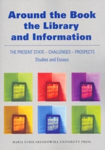 Okładka: Around the Book, the Library and Information. The Present State - Challenges - Prospects. Studies and Essays